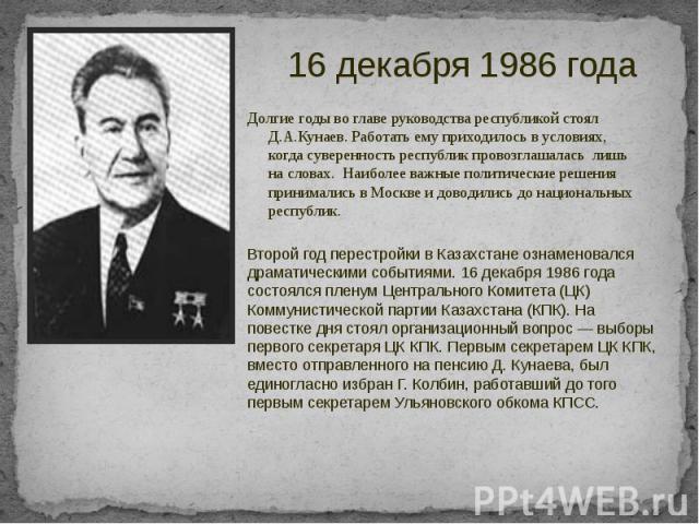 Долгие годы во главе руководства республикой стоял Д.А.Кунаев. Работать ему приходилось в условиях, когда суверенность республик провозглашалась лишь на словах. Наиболее важные политические решения принимались в Москве и доводились до национальных р…