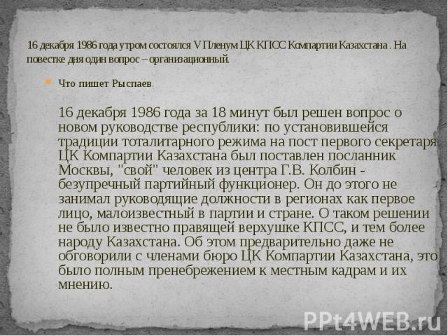 16 декабря 1986 года утром состоялся V Пленум ЦК КПСС Компартии Казахстана . На повестке дня один вопрос – организационный. Что пишет Рыспаев. 16 декабря 1986 года за 18 минут был решен вопрос о новом руководстве республики: по установившейся традиц…