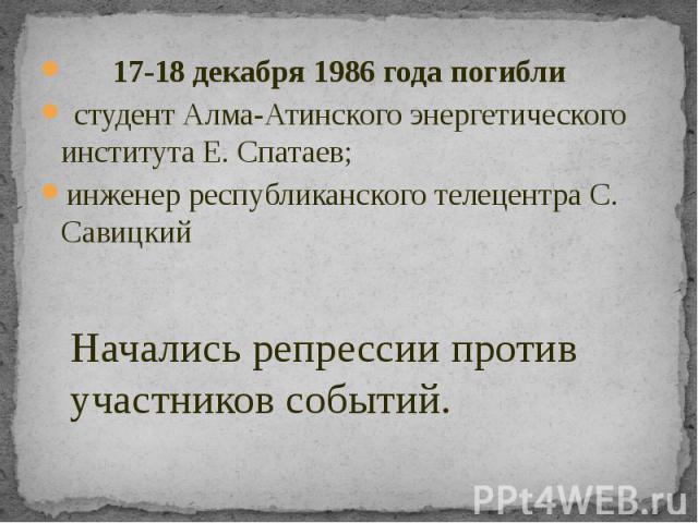 17-18 декабря 1986 года погибли студент Алма-Атинского энергетического института Е. Спатаев; инженер республиканского телецентра С. Савицкий
