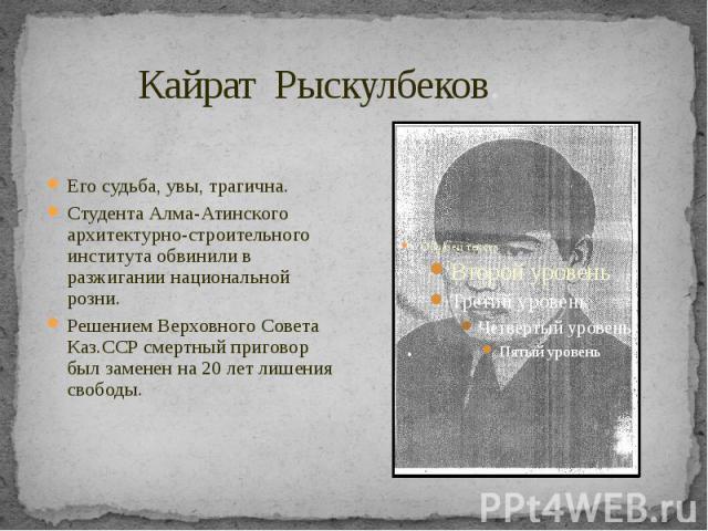 Кайрат Рыскулбеков. Его судьба, увы, трагична. Студента Алма-Атинского архитектурно-строительного института обвинили в разжигании национальной розни. Решением Верховного Совета Каз.ССР смертный приговор был заменен на 20 лет лишения свободы.