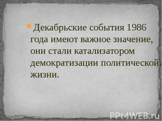 Декабрьские события 1986 года имеют важное значение, они стали катализатором демократизации политической жизни. Декабрьские события 1986 года имеют важное значение, они стали катализатором демократизации политической жизни.