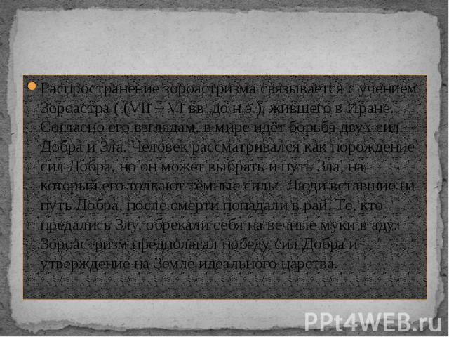 Распространение зороастризма связывается с учением Зороастра ( (VII – VI вв. до н.э.), жившего в Иране. Согласно его взглядам, в мире идёт борьба двух сил – Добра и Зла. Человек рассматривался как порождение сил Добра, но он может выбрать и путь Зла…