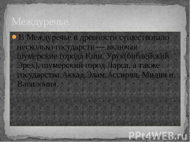 Междуречье. В Междуречье в древности существовало несколько государств— включая шумерские города Киш, Урук(библейский Эрех), шумерский город Ларса, а также государства Аккад,Элам,Ассирия, Мидия и Вавилония.