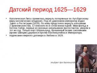 Датский период 1625—1629 Католическая Лига стремилась вернуть потерянные по Аугс