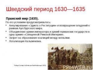 Шведский период 1630—1635 Пражский мир (1635). По его условиям предусматривалось