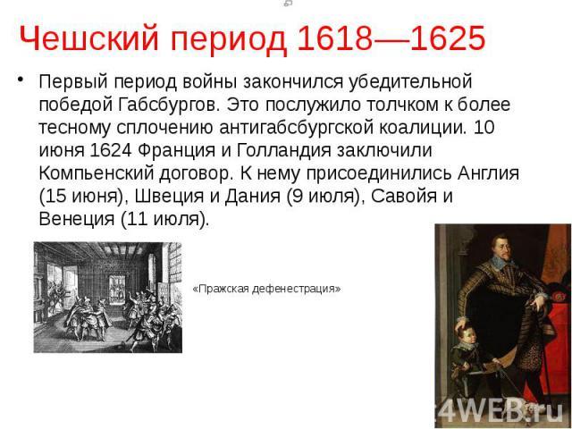 Чешский период 1618—1625 Первый период войны закончился убедительной победой Габсбургов. Это послужило толчком к более тесному сплочению антигабсбургской коалиции. 10 июня 1624 Франция и Голландия заключили Компьенский договор. К нему присоединились…