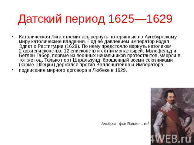 Датский период 1625—1629 Католическая Лига стремилась вернуть потерянные по Аугсбургскому миру католические владения. Под её давлением император издал Эдикт о Реституции (1629). По нему предстояло вернуть католикам 2архиепископства, 12еп…