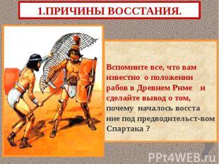 1.ПРИЧИНЫ ВОССТАНИЯ. Вспомните все, что вам известно о положении рабов в Древнем