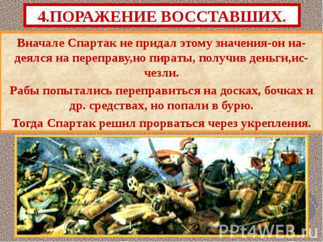 Вначале Спартак не придал этому значения-он на-деялся на переправу,но пираты, получив деньги,ис-чезли. Вначале Спартак не придал этому значения-он на-деялся на переправу,но пираты, получив деньги,ис-чезли. Рабы попытались переправиться на досках, бо…