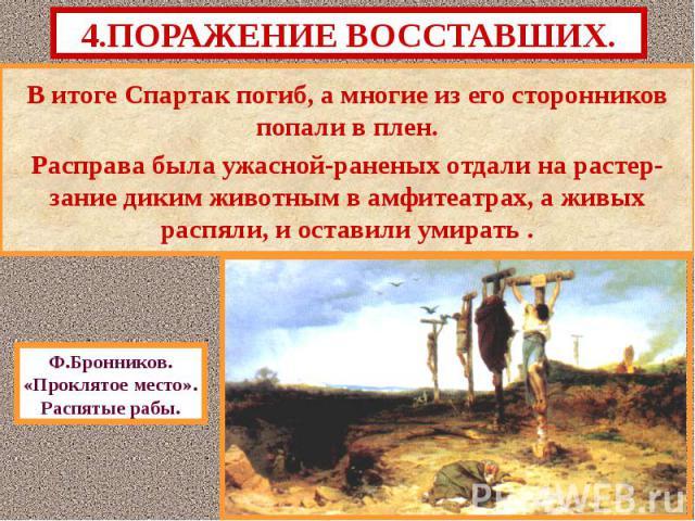 В итоге Спартак погиб, а многие из его сторонников попали в плен. В итоге Спартак погиб, а многие из его сторонников попали в плен. Расправа была ужасной-раненых отдали на растер- зание диким животным в амфитеатрах, а живых распяли, и оставили умирать .