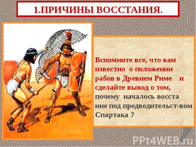 1.ПРИЧИНЫ ВОССТАНИЯ. Вспомните все, что вам известно о положении рабов в Древнем Риме и сделайте вывод о том, почему началось восста ние под предводительст-вом Спартака ?