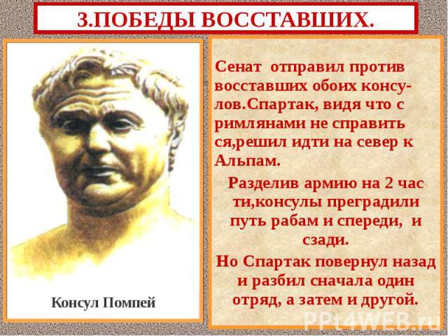 Сенат отправил против восставших обоих консу-лов.Спартак, видя что с римлянами не справить ся,решил идти на север к Альпам. Сенат отправил против восставших обоих консу-лов.Спартак, видя что с римлянами не справить ся,решил идти на север к Альпам. Р…
