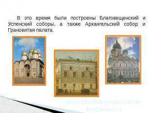 В это время были построены Благовещенский и Успенский соборы, а также Архангельс