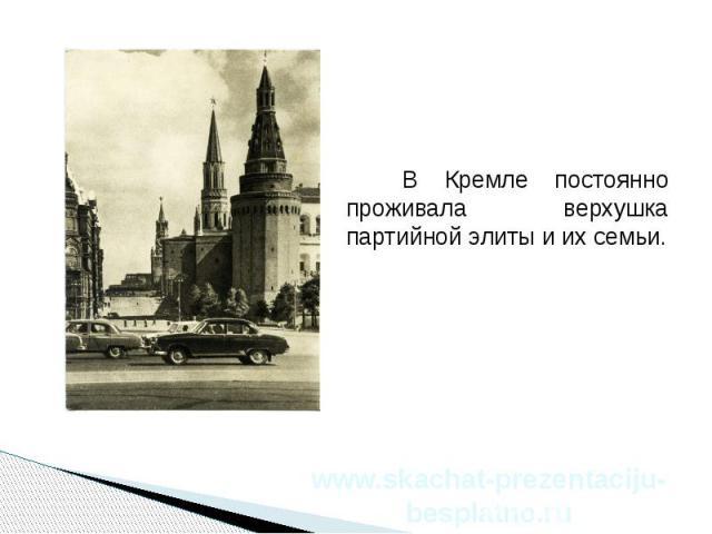 В Кремле постоянно проживала верхушка партийной элиты и их семьи. В Кремле постоянно проживала верхушка партийной элиты и их семьи.