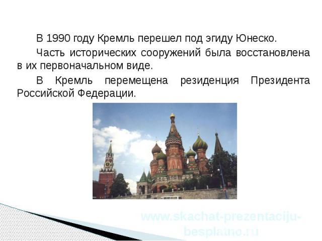 В 1990 году Кремль перешел под эгиду Юнеско. В 1990 году Кремль перешел под эгиду Юнеско. Часть исторических сооружений была восстановлена в их первоначальном виде. В Кремль перемещена резиденция Президента Российской Федерации.