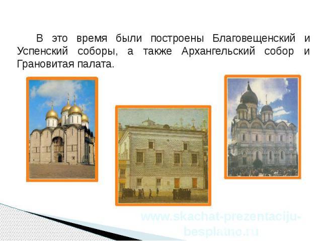 В это время были построены Благовещенский и Успенский соборы, а также Архангельский собор и Грановитая палата. В это время были построены Благовещенский и Успенский соборы, а также Архангельский собор и Грановитая палата.
