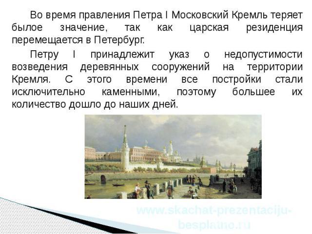 Во время правления Петра I Московский Кремль теряет былое значение, так как царская резиденция перемещается в Петербург. Во время правления Петра I Московский Кремль теряет былое значение, так как царская резиденция перемещается в Петербург. Петру I…