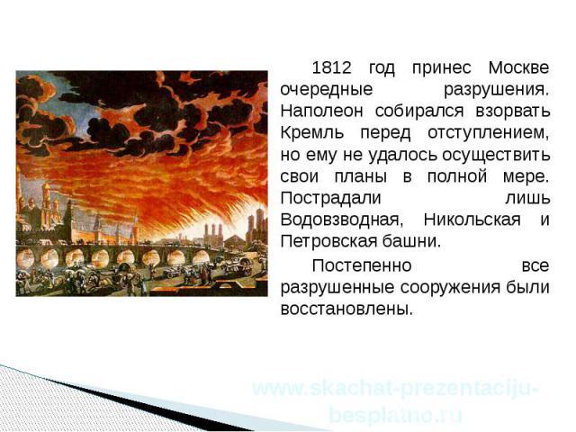 1812 год принес Москве очередные разрушения. Наполеон собирался взорвать Кремль перед отступлением, но ему не удалось осуществить свои планы в полной мере. Пострадали лишь Водовзводная, Никольская и Петровская башни. 1812 год принес Москве очередные…