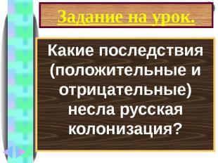 Задание на урок. Какие последствия (положительные и отрицательные) несла русская
