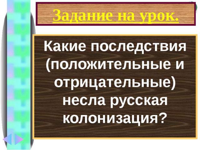 Задание на урок. Какие последствия (положительные и отрицательные) несла русская колонизация?