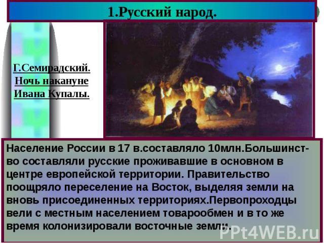1.Русский народ. Население России в 17 в.составляло 10млн.Большинст-во составляли русские проживавшие в основном в центре европейской территории. Правительство поощряло переселение на Восток, выделяя земли на вновь присоединенных территориях.Первопр…