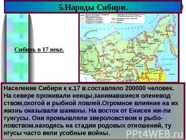 5.Народы Сибири. Население Сибири к к.17 в.составляло 200000 человек. На севере проживали ненцы,занимавшиеся оленевод ством,охотой и рыбной ловлей.Огромное влияние на их жизнь оказывали шаманы. На восток от Енисея жи-ли тунгусы. Они промышляли зверо…