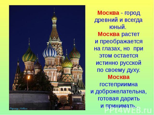 Москва- город древний ивсегда юный. Москва растет ипреображается наглазах, но при этом остается истинно русской посвоему духу. Москва гостеприимна идоброжелательна, готовая дарить ипринимать.
