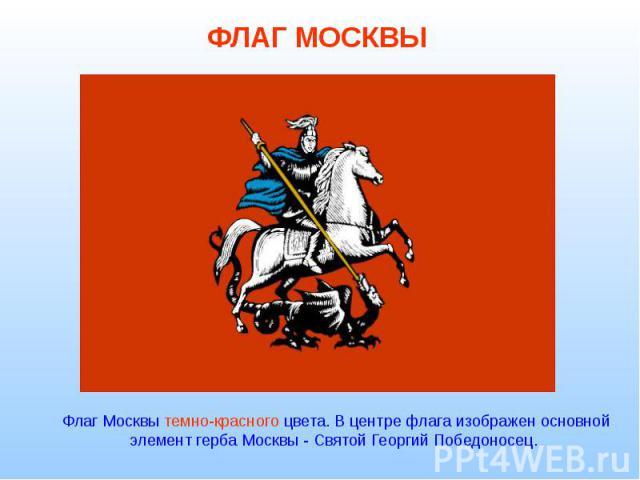 Флаг Москвы темно-красного цвета. В центре флага изображен основной элемент герба Москвы - Святой Георгий Победоносец.