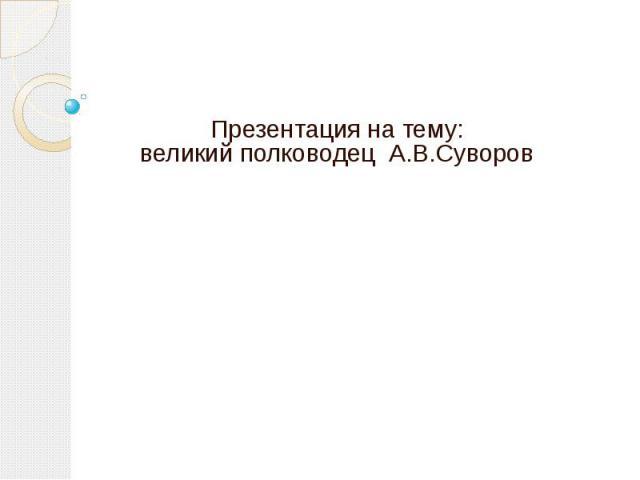 Презентация на тему: великий полководец А.В.Суворов