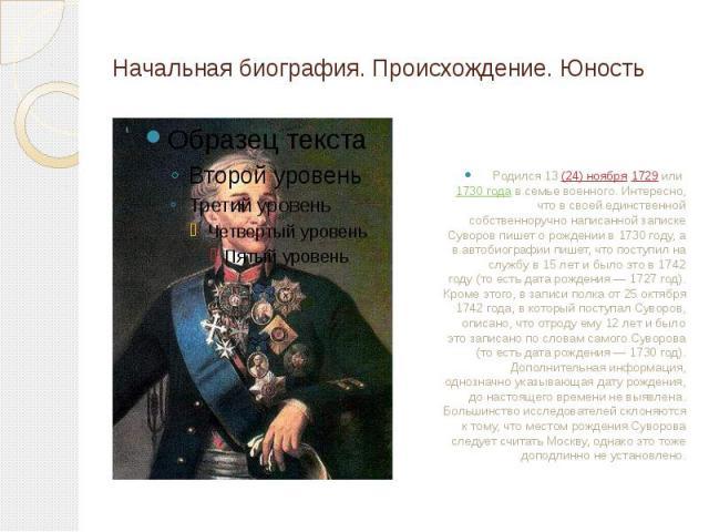 Начальная биография. Происхождение. Юность Родился 13(24) ноября 1729 или 1730 года в семье военного. Интересно, что в своей единственной собственноручно написанной записке Суворов пишет о рождении в 1730году, а в автобиографии пишет, чт…