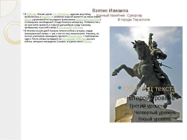 Взятие Измаила Конный памятник Суворову В городе Тирасполе В 1790 году Южная армия Г.А.Потёмкина, одержав ряд побед, приблизилась к Измаилу— наиболее мощной крепости на левом берегу Дуная, укреплённой по последним требованиям крепо…