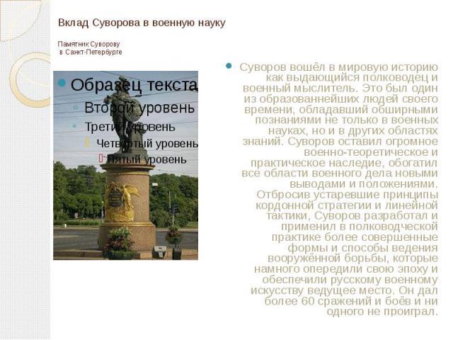 Вклад Суворова в военную науку Памятник Суворову в Санкт-Петербурге Суворов вошёл в мировую историю как выдающийся полководец и военный мыслитель. Это был один из образованнейших людей своего времени, обладавший обширными познаниями не только в воен…