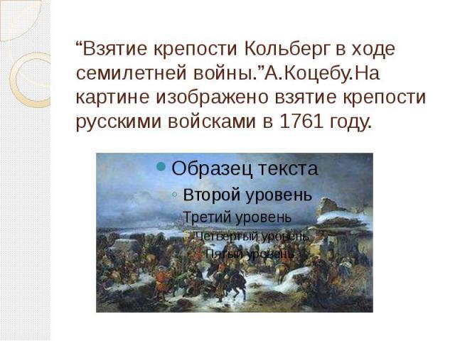 """""""Взятие крепости Кольберг в ходе семилетней войны.""""А.Коцебу.На картине изображено взятие крепости русскими войсками в 1761 году."""
