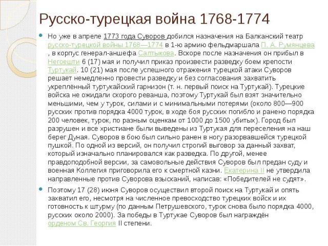 Русско-турецкая война 1768-1774 Но уже в апреле 1773 года Суворов добился назначения на Балканский театр русско-турецкой войны 1768—1774 в 1-ю армию фельдмаршала П.А.Румянцева, в корпус генерал-аншефа Салтыкова. Вскоре после назначения о…