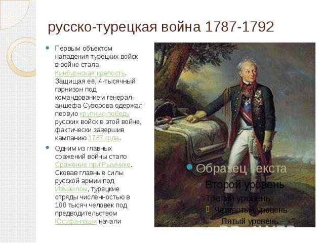 русско-турецкая война 1787-1792 Первым объектом нападения турецких войск в войне стала Кинбурнская крепость. Защищая её, 4-тысячный гарнизон под командованием генерал-аншефа Суворова одержал первую крупную победу русских войск в этой войне, фактичес…