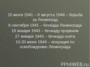 10 июля 1941 – 9 августа 1944 – борьба за Ленинград 10 июля 1941 – 9 августа 194