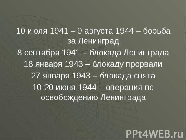 10 июля 1941 – 9 августа 1944 – борьба за Ленинград 10 июля 1941 – 9 августа 1944 – борьба за Ленинград 8 сентября 1941 – блокада Ленинграда 18 января 1943 – блокаду прорвали 27 января 1943 – блокада снята 10-20 июня 1944 – операция по освобождению …