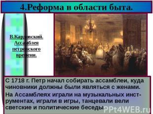 4.Реформа в области быта. С 1718 г. Петр начал собирать ассамблеи, куда чиновник