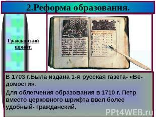 2.Реформа образования. В 1703 г.Была издана 1-я русская газета- «Ве-домости». Дл