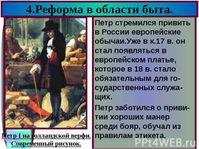 4.Реформа в области быта. Петр стремился привить в России европейские обычаи.Уже в к.17 в. он стал появляться в европейском платье, которое в 18 в. стало обязательным для го-сударственных служа-щих. Петр заботился о приви-тии хороших манер среди боя…