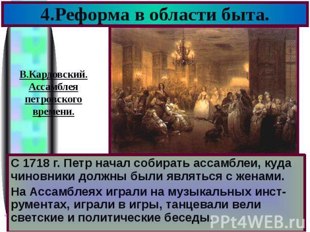 4.Реформа в области быта. С 1718 г. Петр начал собирать ассамблеи, куда чиновники должны были являться с женами. На Ассамблеях играли на музыкальных инст-рументах, играли в игры, танцевали вели светские и политические беседы.