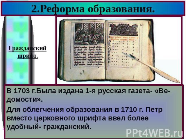 2.Реформа образования. В 1703 г.Была издана 1-я русская газета- «Ве-домости». Для облегчения образования в 1710 г. Петр вместо церковного шрифта ввел более удобный- гражданский.