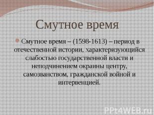 Смутное время Смутное время – (1598-1613) – период в отечественной истории, хара