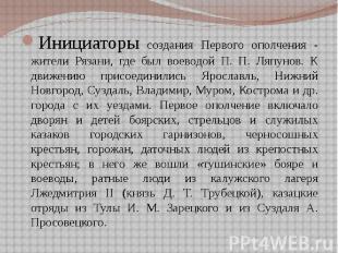 Инициаторы создания Первого ополчения - жители Рязани, где был воеводой П. П. Ля