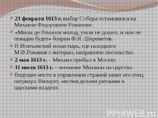 21 февраля 1613 г. выбор Собора остановился на Михаиле Федоровиче Романове. 21 ф