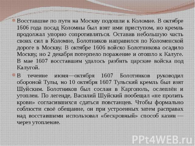 Восставшие по пути на Москву подошли к Коломне. В октябре 1606года посад Коломны был взят ими приступом, но кремль продолжал упорно сопротивляться. Оставив небольшую часть своих сил в Коломне, Болотников направился по Коломенской дороге в Моск…