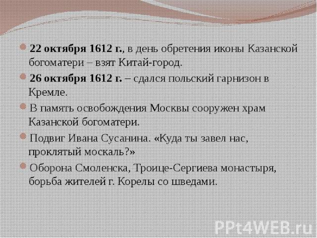 22 октября 1612 г., в день обретения иконы Казанской богоматери – взят Китай-город. 22 октября 1612 г., в день обретения иконы Казанской богоматери – взят Китай-город. 26 октября 1612 г. – сдался польский гарнизон в Кремле. В память освобождения Мос…