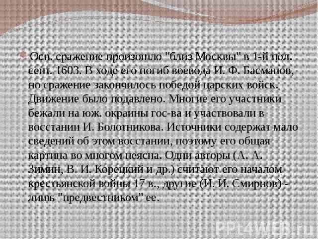 """Осн. сражение произошло """"близ Москвы"""" в 1-й пол. сент. 1603. В ходе его погиб воевода И. Ф. Басманов, но сражение закончилось победой царских войск. Движение было подавлено. Многие его участники бежали на юж. окраины гос-ва и участвовали в…"""