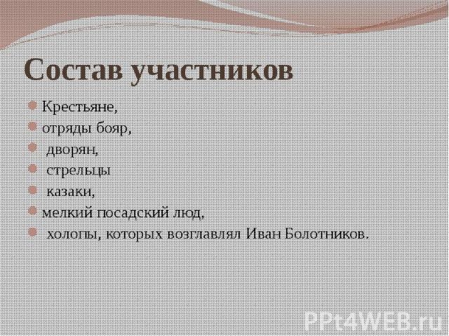 Состав участников Крестьяне, отряды бояр, дворян, стрельцы казаки, мелкий посадский люд, холопы, которых возглавлял Иван Болотников.
