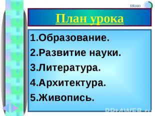 План урока 1.Образование. 2.Развитие науки. 3.Литература. 4.Архитектура. 5.Живоп